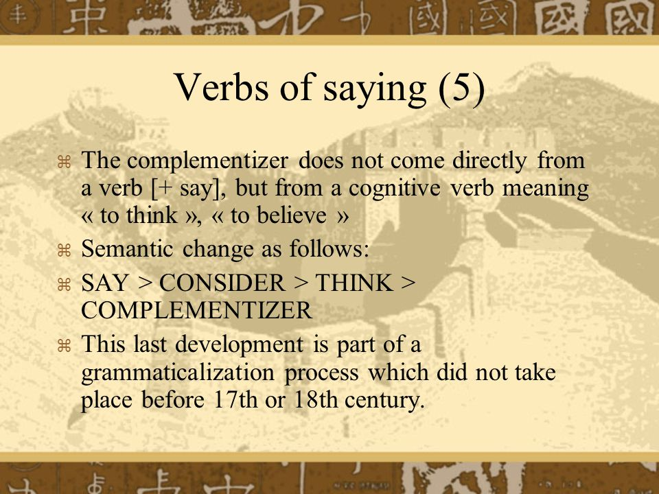 Verbs of saying (5) The complementizer does not come directly from a verb [+ say], but from a cognitive verb meaning « to think », « to believe »